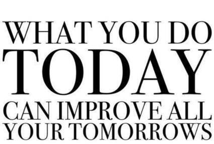"What you do today, can improve all your tomorrows""What you do today, can improve all your tomorrows"""
